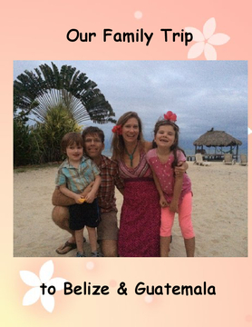 Our Family Trip to Belize & Guatemala