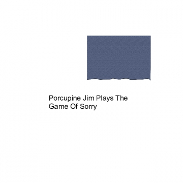 Porcupine Jim Plays The Game Of Sorry