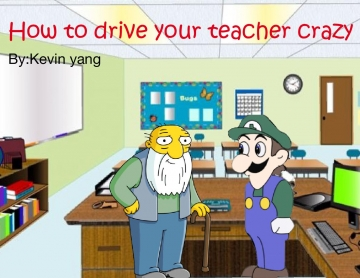 How to drive your teacher crazy