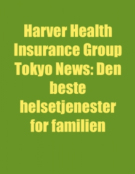 Harver Health Insurance Group Tokyo News: Den beste helsetjenester for familien