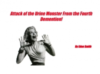 Attack of the Urine Monster From the Fourth Demention!
