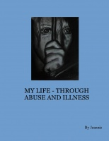 MY LIFE - THROUGH ABUSE AND ILLNESS