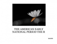 THE AMERICAN EARLY NATIONAL PERIOD THE R